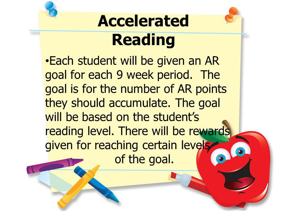 Accelerated Reading Each student will be given an AR goal for each 9 week period. The goal is for the number of AR points they should accumulate. The