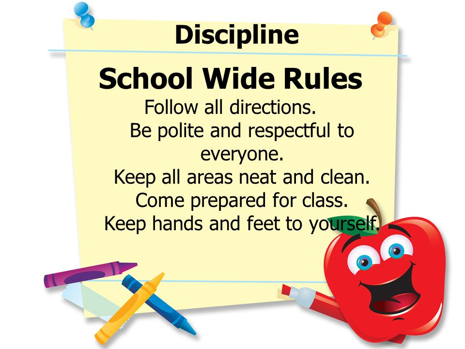 Discipline School Wide Rules Follow all directions. Be polite and respectful to everyone. Keep all areas neat and clean. Come prepared for class. Keep