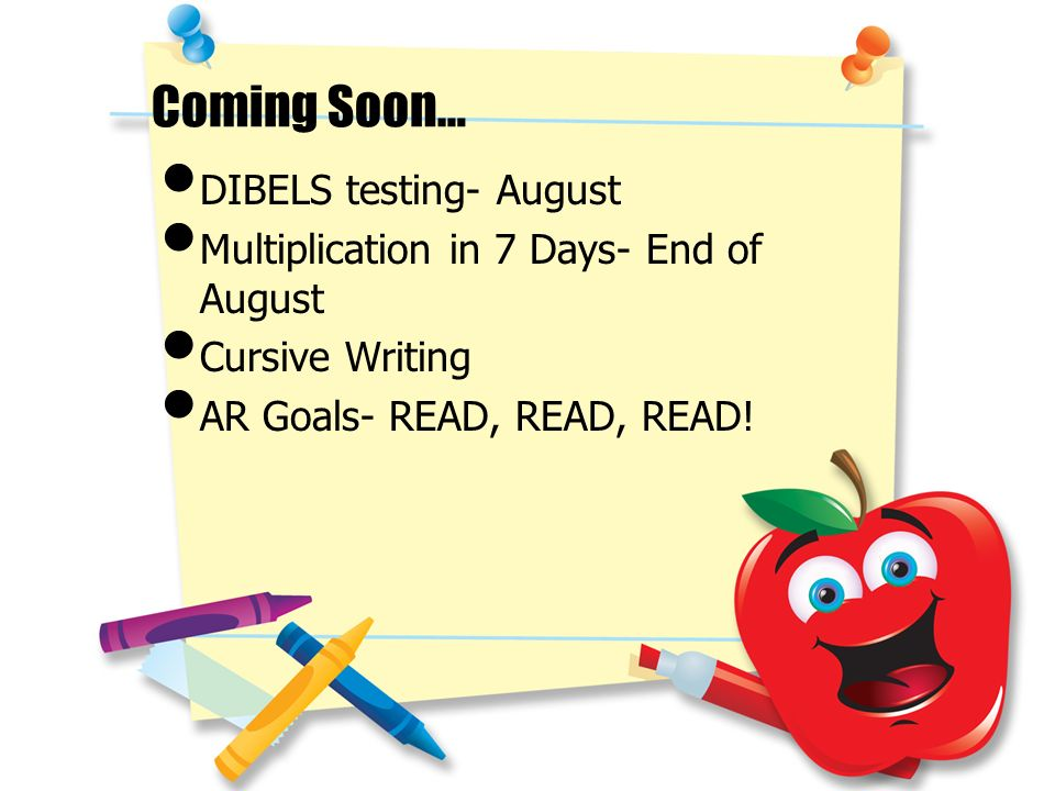 Coming Soon… DIBELS testing- August Multiplication in 7 Days- End of August Cursive Writing AR Goals- READ, READ, READ!