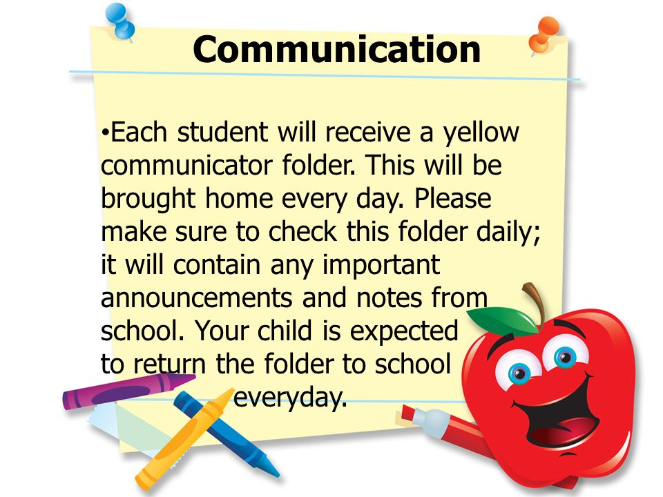 Communication Each student will receive a yellow communicator folder. This will be brought home every day. Please make sure to check this folder daily