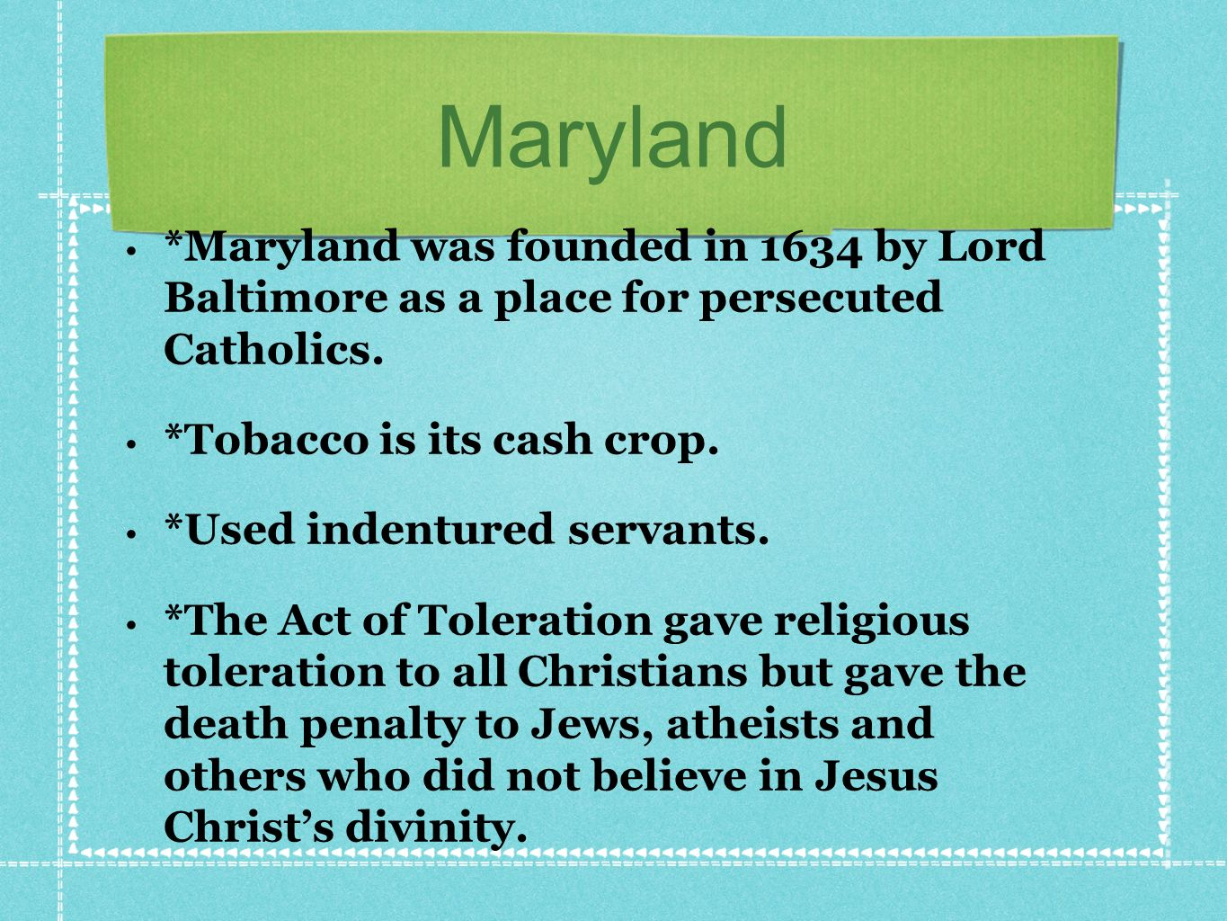 Maryland *Maryland was founded in 1634 by Lord Baltimore as a place for persecuted Catholics.