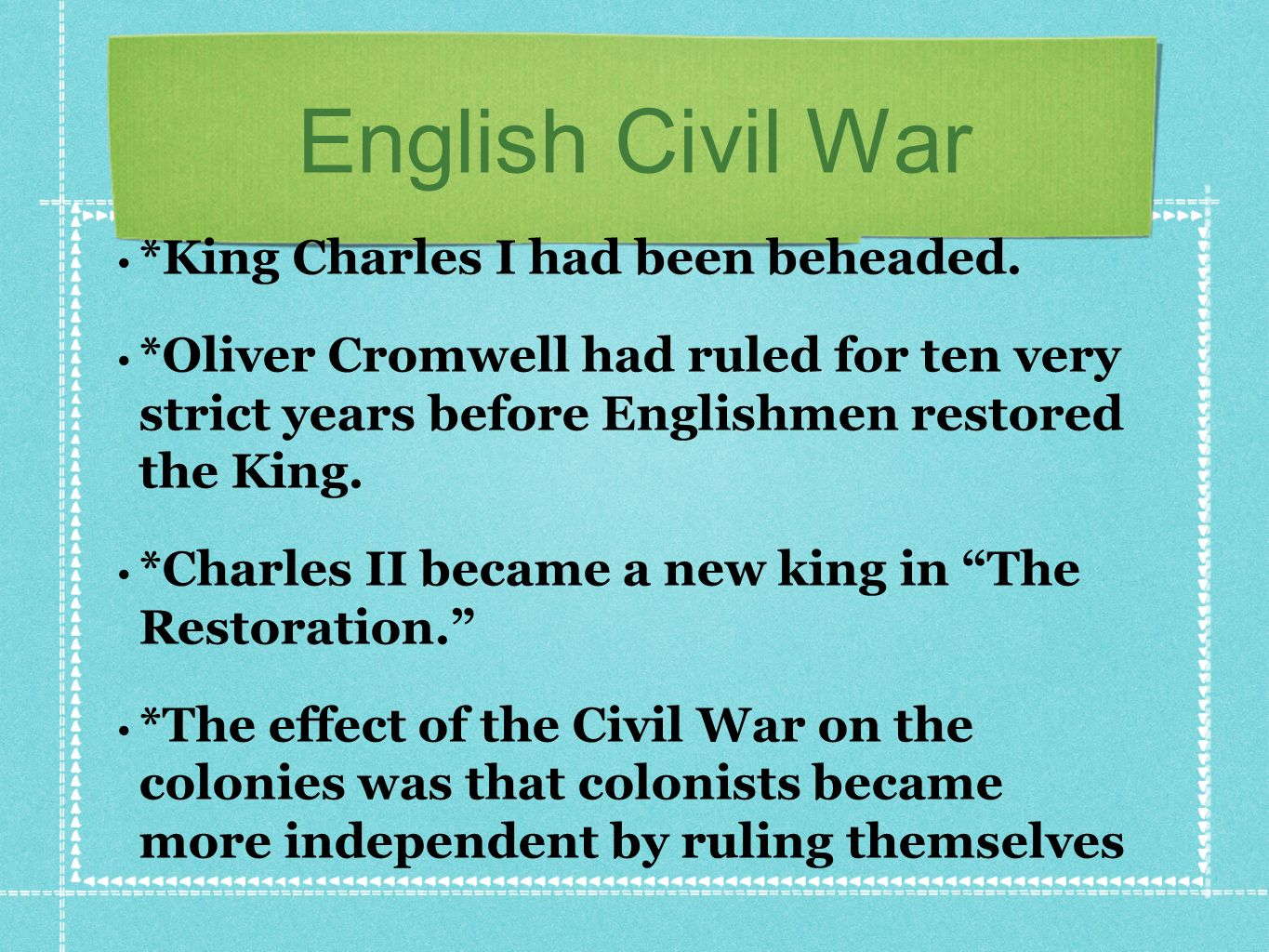 English Civil War *King Charles I had been beheaded. *Oliver Cromwell had ruled for ten very strict years before Englishmen restored the King. *Charle