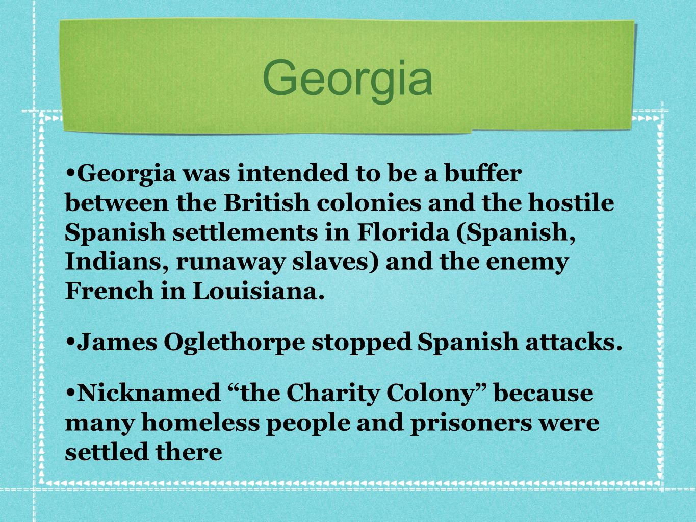 Georgia Georgia was intended to be a buffer between the British colonies and the hostile Spanish settlements in Florida (Spanish, Indians, runaway slaves) and the enemy French in Louisiana.