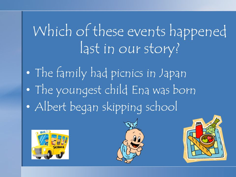 Which of these events happened last in our story? The family had picnics in Japan The youngest child Ena was born Albert began skipping school