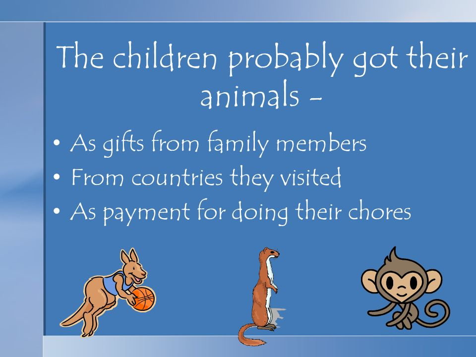 The children probably got their animals - As gifts from family members From countries they visited As payment for doing their chores