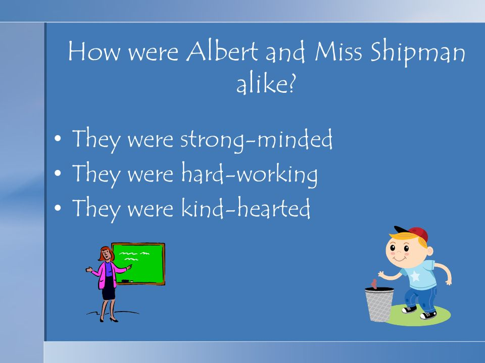 How were Albert and Miss Shipman alike? They were strong-minded They were hard-working They were kind-hearted