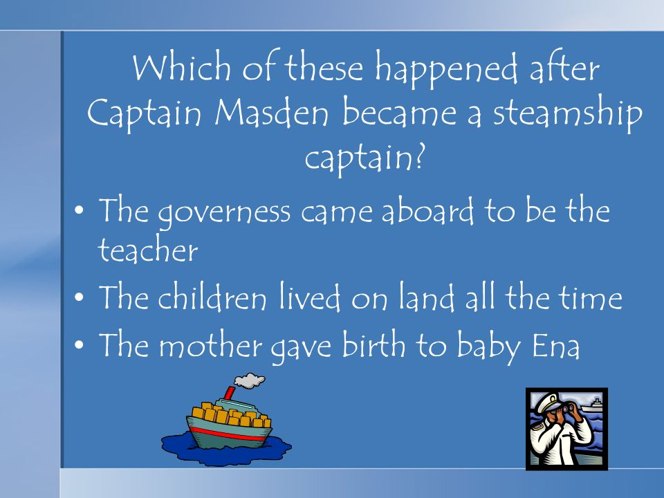 Which of these happened after Captain Masden became a steamship captain? The governess came aboard to be the teacher The children lived on land all th