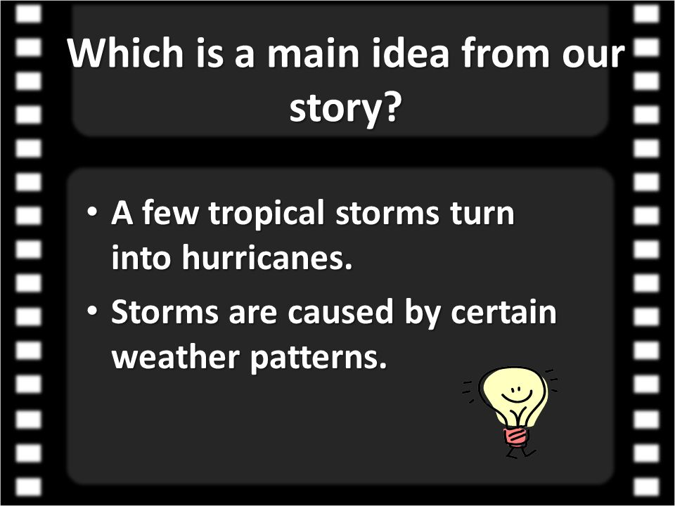 Which is a main idea from our story? A few tropical storms turn into hurricanes. Storms are caused by certain weather patterns.