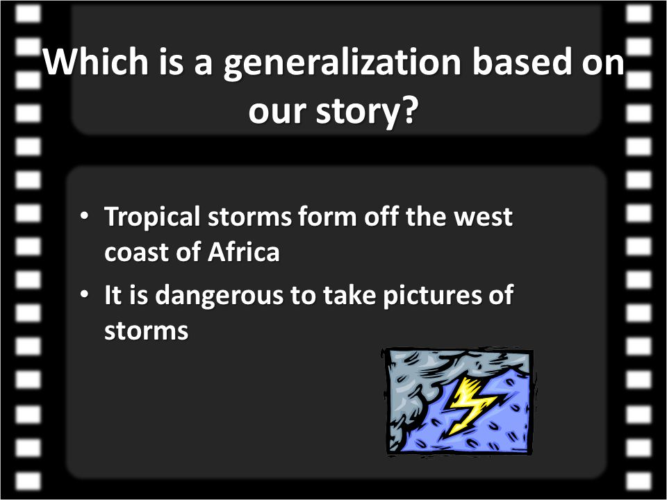 Which is a generalization based on our story? Tropical storms form off the west coast of Africa It is dangerous to take pictures of storms