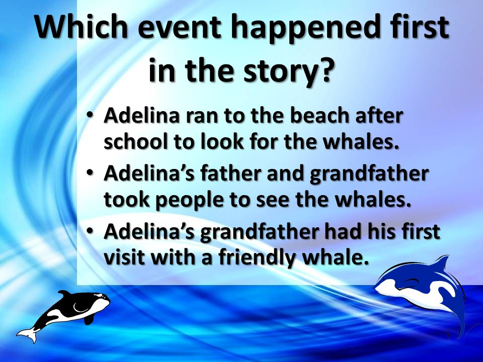 Which event happened first in the story? Adelina ran to the beach after school to look for the whales. Adelinas father and grandfather took people to