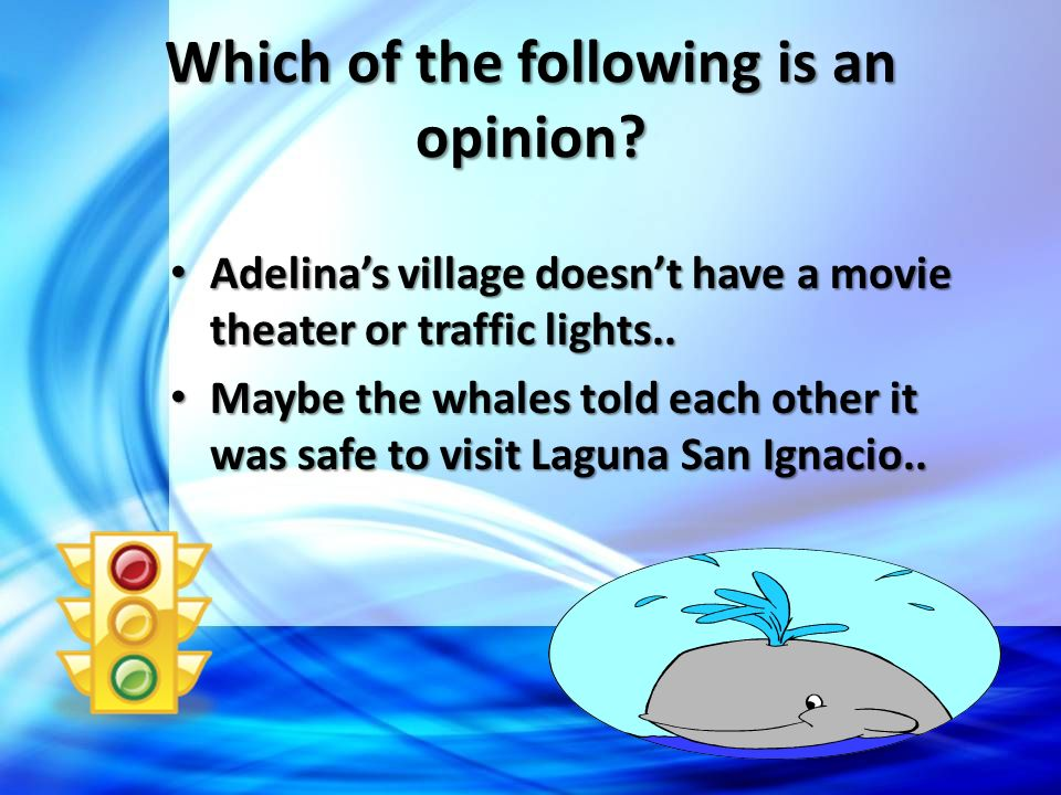 Which of the following is an opinion? Adelinas village doesnt have a movie theater or traffic lights.. Maybe the whales told each other it was safe to
