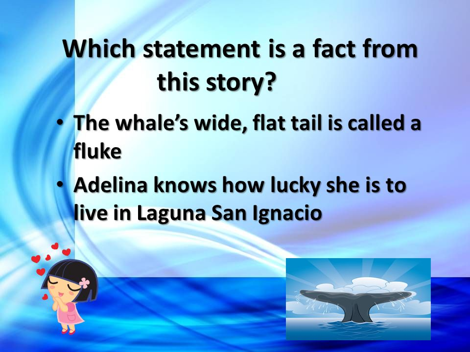 Which statement is a fact from this story? The whales wide, flat tail is called a fluke Adelina knows how lucky she is to live in Laguna San Ignacio
