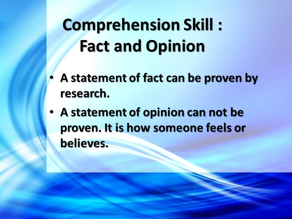 Comprehension Skill : Fact and Opinion A statement of fact can be proven by research. A statement of fact can be proven by research. A statement of op