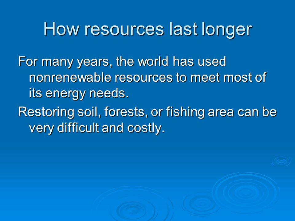 How resources last longer For many years, the world has used nonrenewable resources to meet most of its energy needs. Restoring soil, forests, or fish