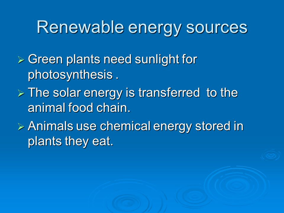 Renewable energy sources Green plants need sunlight for photosynthesis.