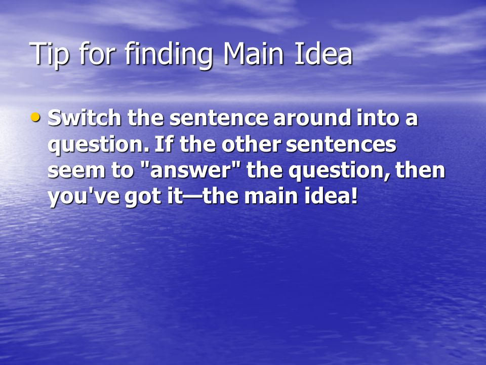 Tip for finding Main Idea Switch the sentence around into a question.