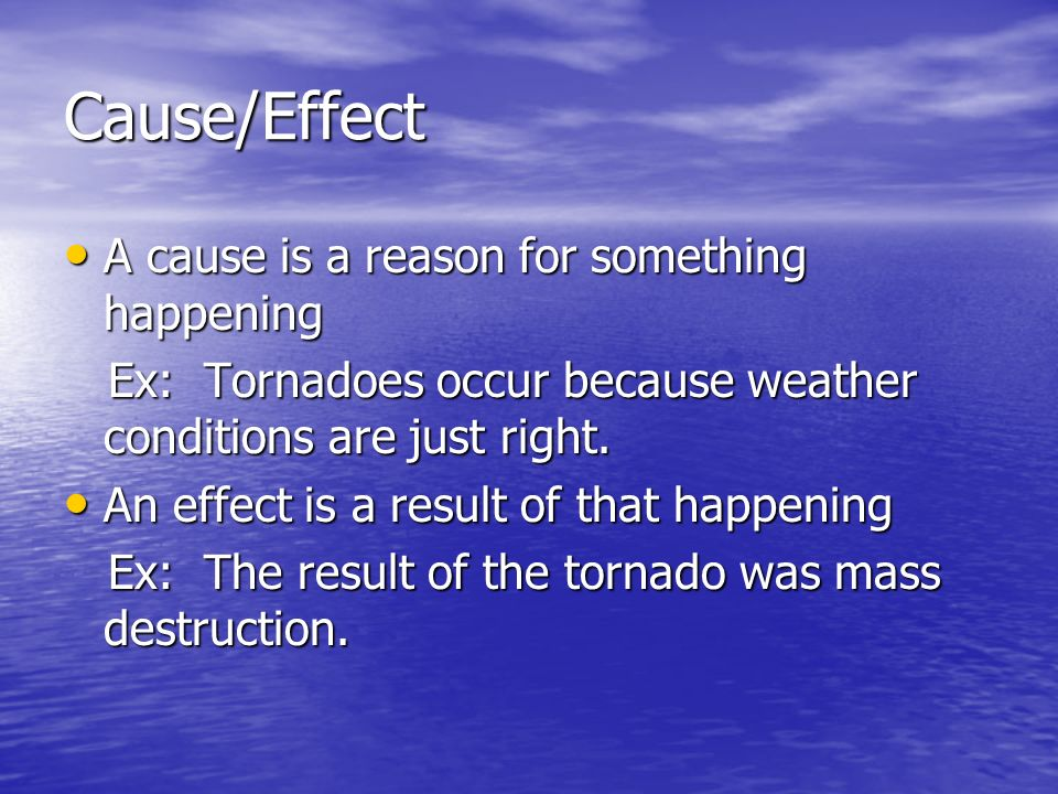 Cause/Effect A cause is a reason for something happening A cause is a reason for something happening Ex: Tornadoes occur because weather conditions are just right.
