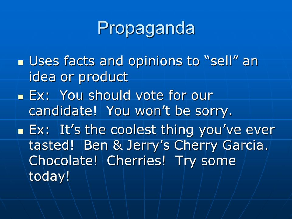 Propaganda Uses facts and opinions to sell an idea or product Uses facts and opinions to sell an idea or product Ex: You should vote for our candidate.