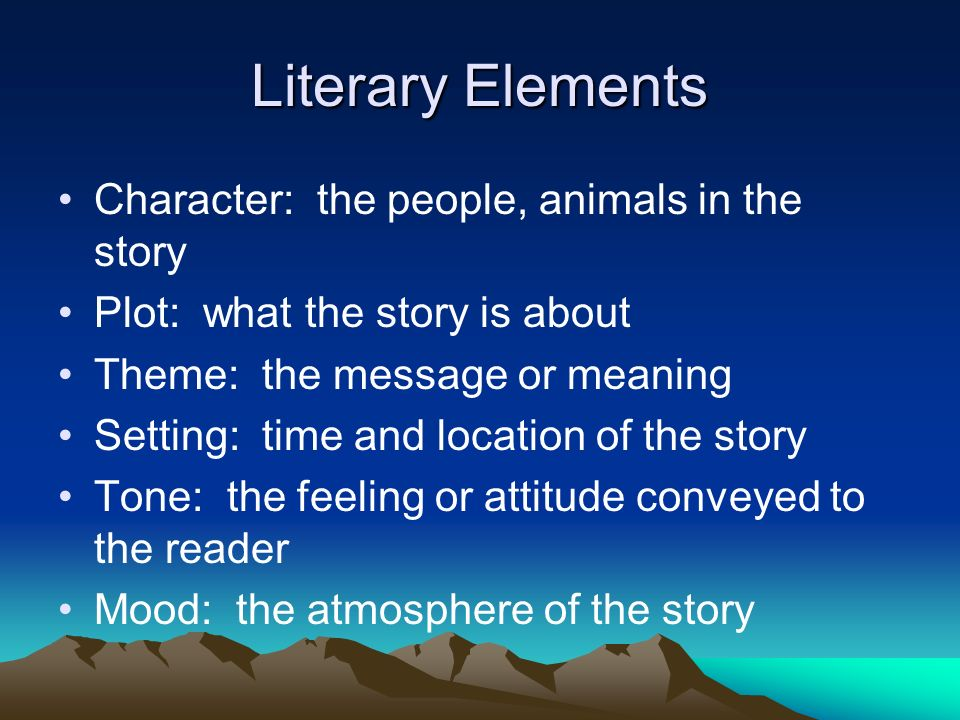 Literary Elements Character: the people, animals in the story Plot: what the story is about Theme: the message or meaning Setting: time and location of the story Tone: the feeling or attitude conveyed to the reader Mood: the atmosphere of the story