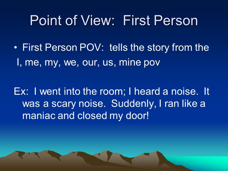 Point of View: First Person First Person POV: tells the story from the I, me, my, we, our, us, mine pov Ex: I went into the room; I heard a noise.