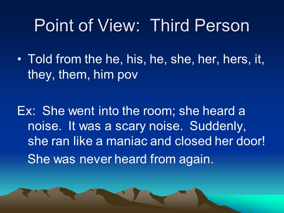 Point of View: Third Person Told from the he, his, he, she, her, hers, it, they, them, him pov Ex: She went into the room; she heard a noise.