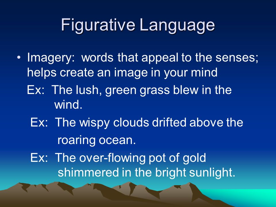 Figurative Language Imagery: words that appeal to the senses; helps create an image in your mind Ex: The lush, green grass blew in the wind.