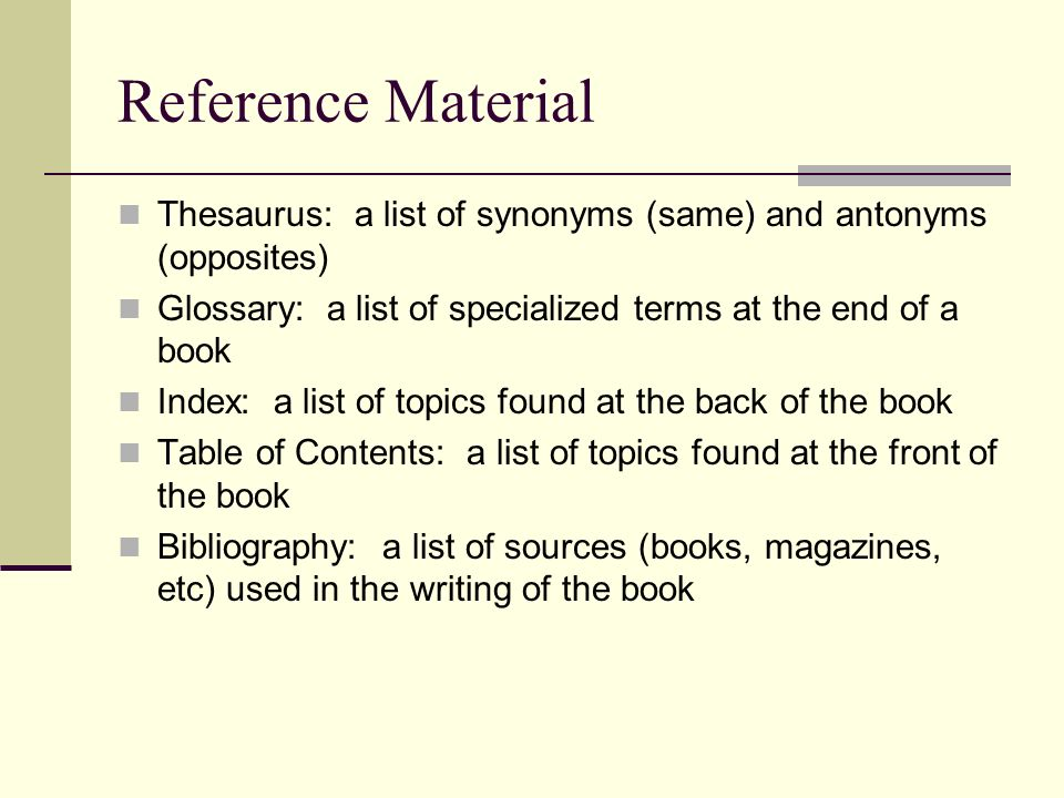 Reference Material Thesaurus: a list of synonyms (same) and antonyms (opposites) Glossary: a list of specialized terms at the end of a book Index: a list of topics found at the back of the book Table of Contents: a list of topics found at the front of the book Bibliography: a list of sources (books, magazines, etc) used in the writing of the book