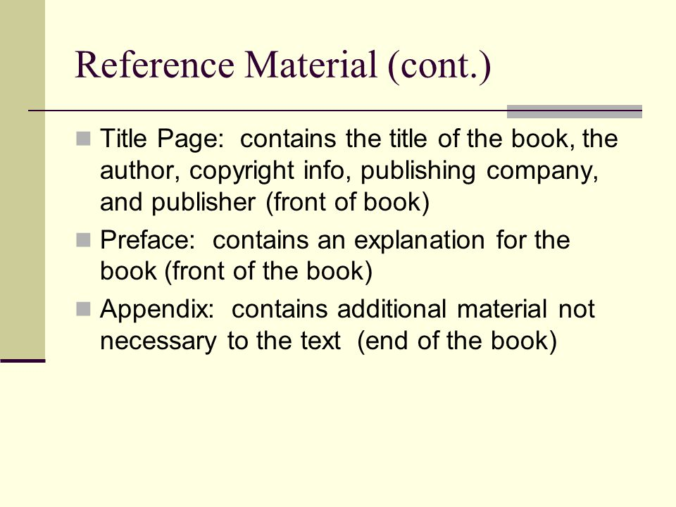 Reference Material (cont.) Title Page: contains the title of the book, the author, copyright info, publishing company, and publisher (front of book) Preface: contains an explanation for the book (front of the book) Appendix: contains additional material not necessary to the text (end of the book)