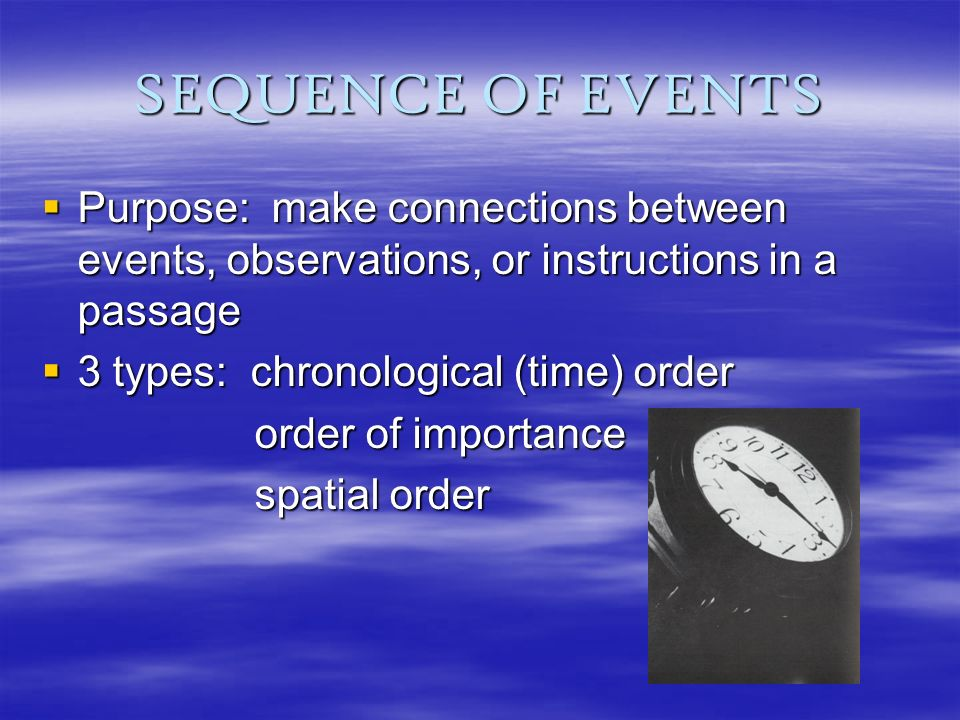 SEQUENCE OF EVENTS Purpose: make connections between events, observations, or instructions in a passage Purpose: make connections between events, observations, or instructions in a passage 3 types: chronological (time) order 3 types: chronological (time) order order of importance order of importance spatial order spatial order