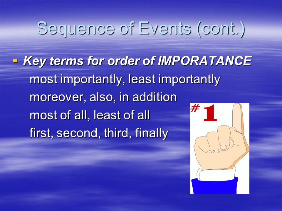 Sequence of Events (cont.) Key terms for order of IMPORATANCE Key terms for order of IMPORATANCE most importantly, least importantly most importantly, least importantly moreover, also, in addition moreover, also, in addition most of all, least of all most of all, least of all first, second, third, finally first, second, third, finally