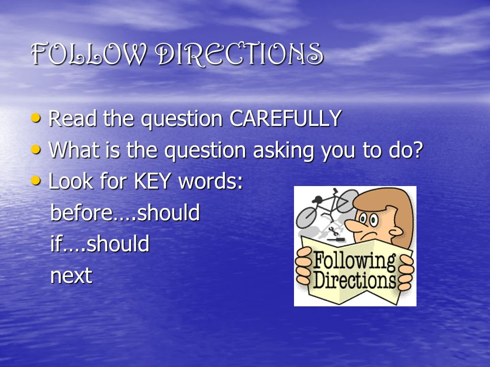 FOLLOW DIRECTIONS Read the question CAREFULLY Read the question CAREFULLY What is the question asking you to do.