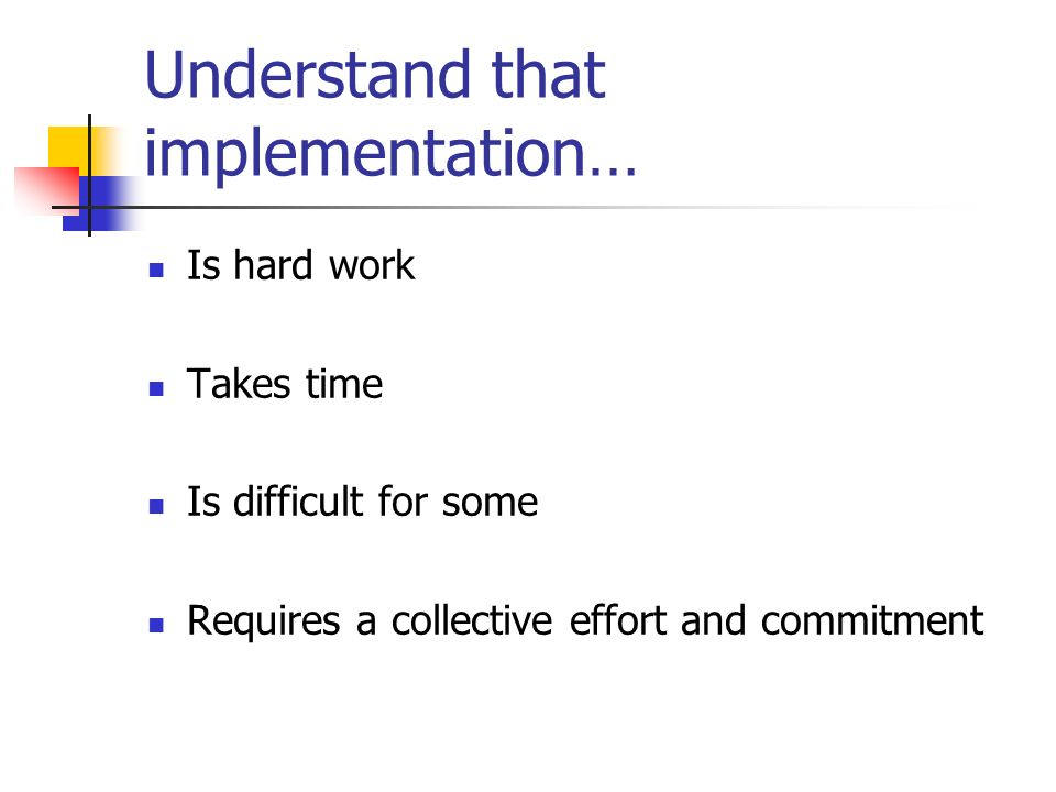 Understand that implementation… Is hard work Takes time Is difficult for some Requires a collective effort and commitment