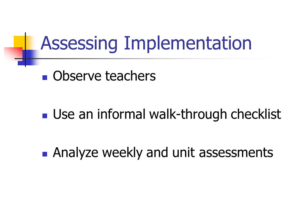 Assessing Implementation Observe teachers Use an informal walk-through checklist Analyze weekly and unit assessments