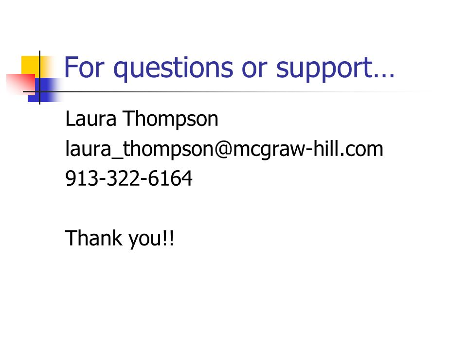 For questions or support… Laura Thompson laura_thompson@mcgraw-hill.com 913-322-6164 Thank you!!