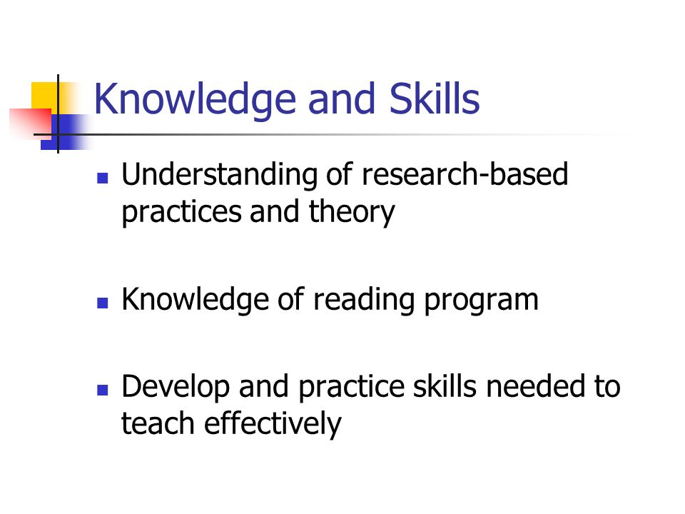 Knowledge and Skills Understanding of research-based practices and theory Knowledge of reading program Develop and practice skills needed to teach eff