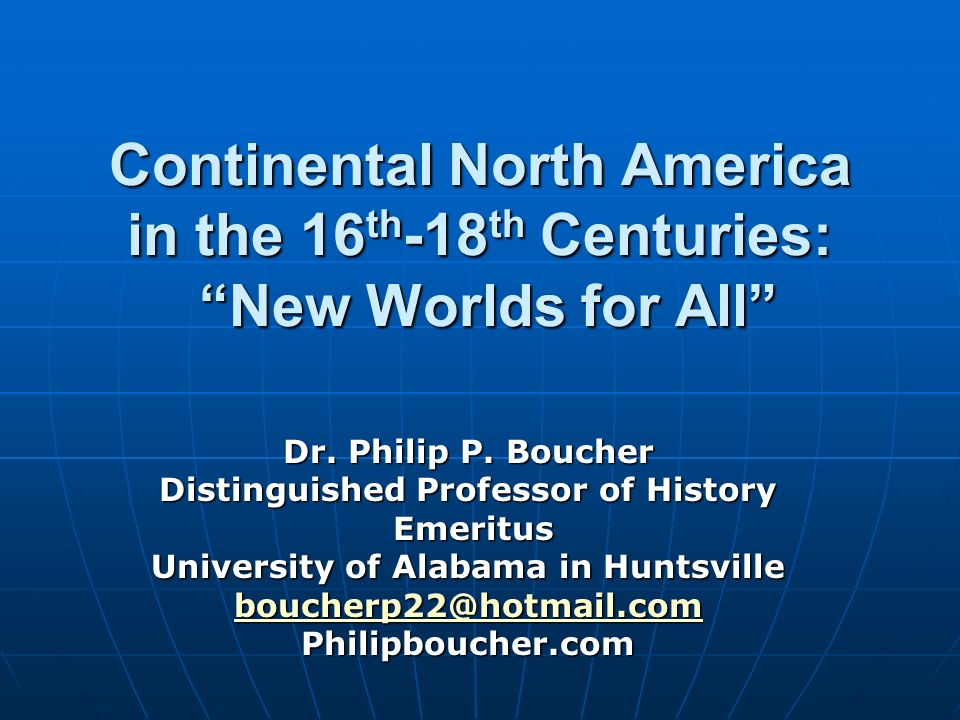 Continental North America in the 16 th -18 th Centuries: New Worlds for All Dr. Philip P. Boucher Distinguished Professor of History Emeritus Emeritus