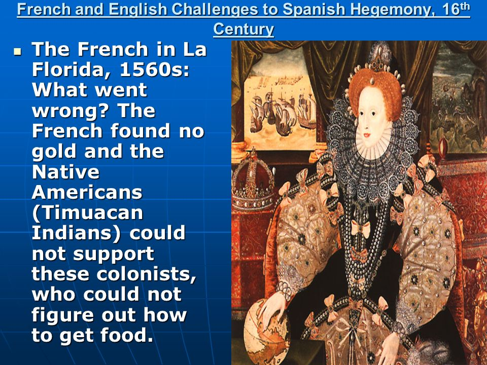 French and English Challenges to Spanish Hegemony, 16 th Century The French in La Florida, 1560s: What went wrong? The French found no gold and the Na