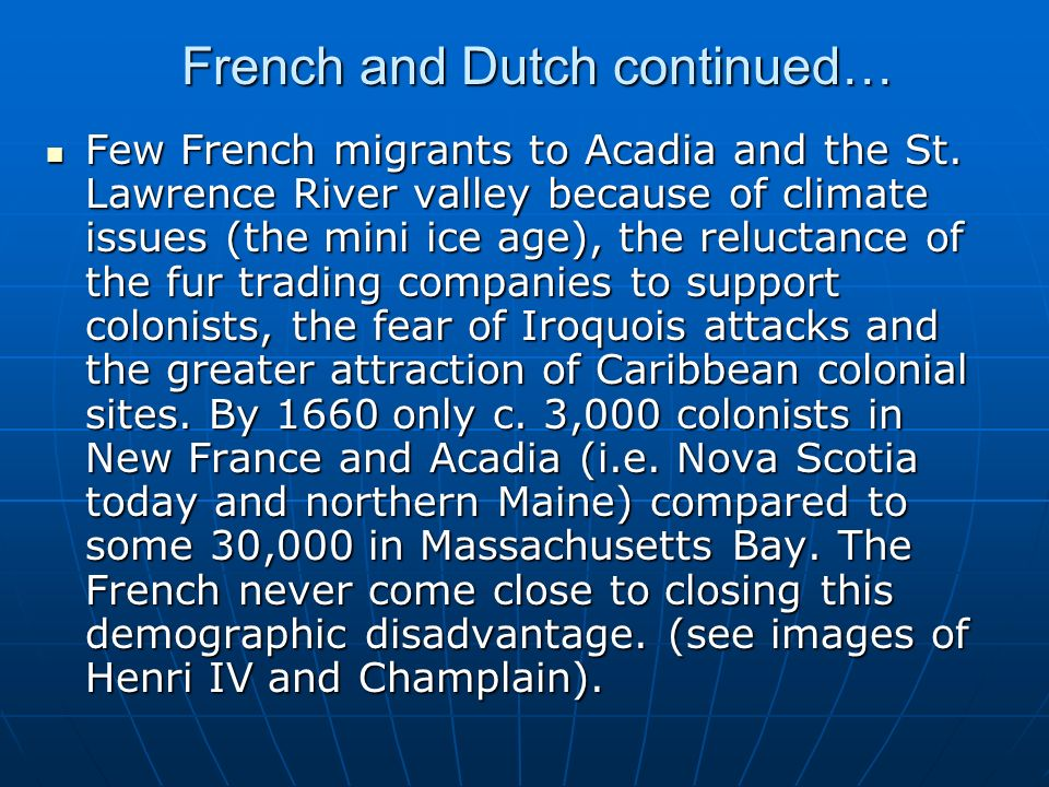 French and Dutch continued… Few French migrants to Acadia and the St. Lawrence River valley because of climate issues (the mini ice age), the reluctan