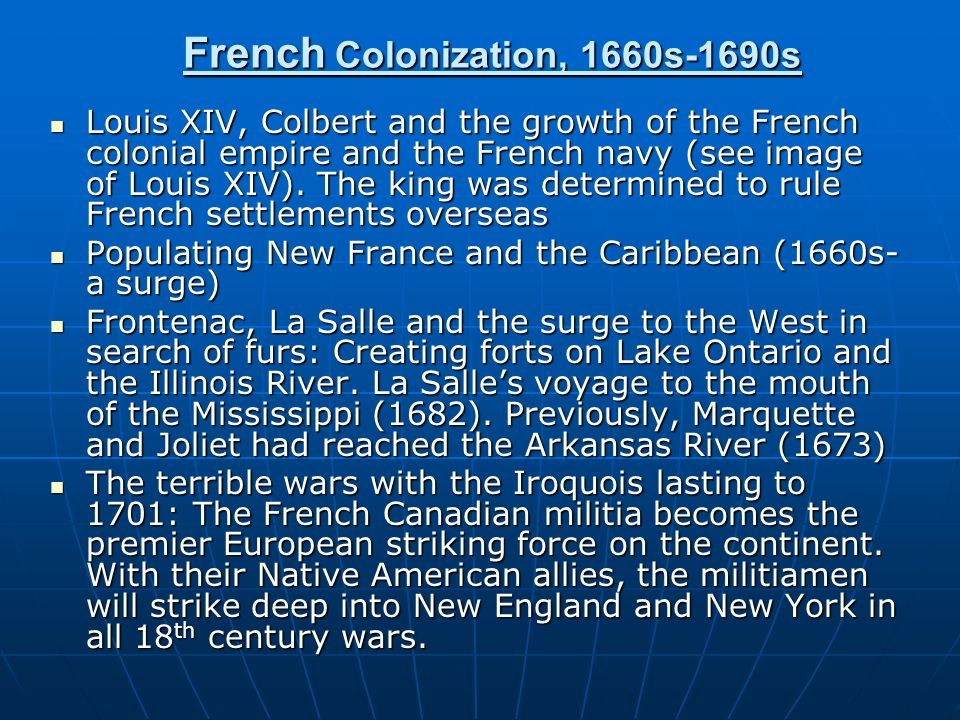 French Colonization, 1660s-1690s Louis XIV, Colbert and the growth of the French colonial empire and the French navy (see image of Louis XIV). The kin