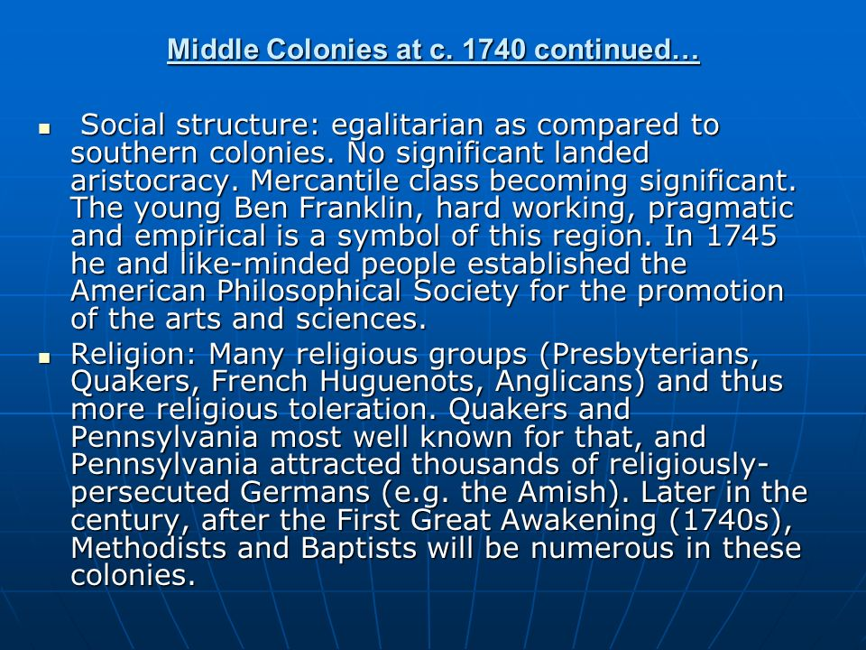 Middle Colonies at c. 1740 continued… Social structure: egalitarian as compared to southern colonies. No significant landed aristocracy. Mercantile cl