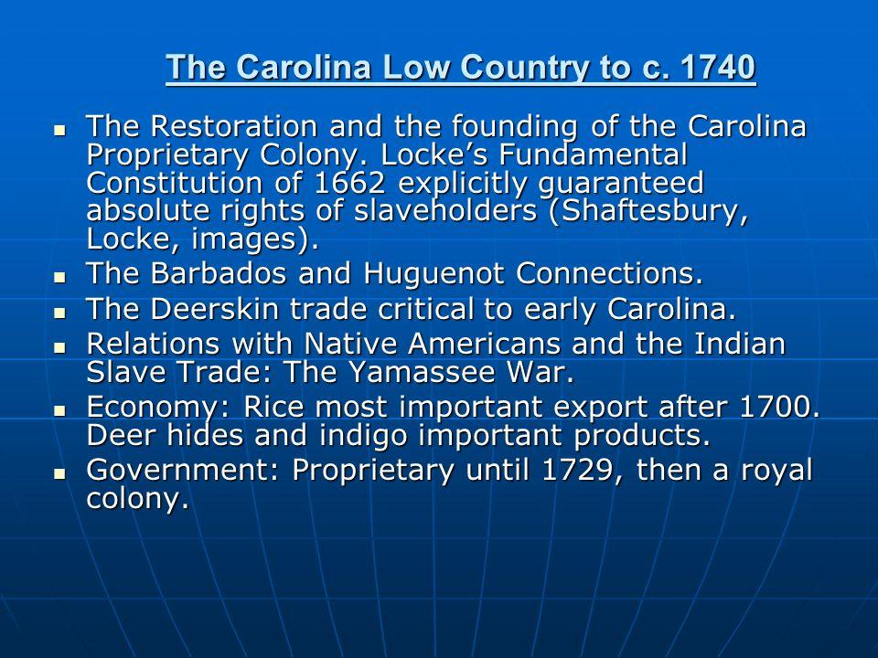 The Carolina Low Country to c. 1740 The Restoration and the founding of the Carolina Proprietary Colony. Lockes Fundamental Constitution of 1662 expli