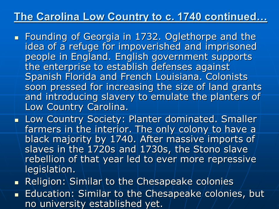 The Carolina Low Country to c. 1740 continued… Founding of Georgia in 1732. Oglethorpe and the idea of a refuge for impoverished and imprisoned people