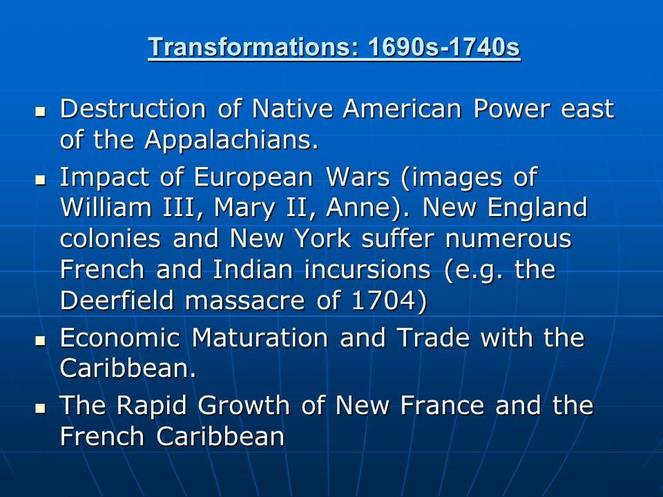 Transformations: 1690s-1740s Destruction of Native American Power east of the Appalachians. Destruction of Native American Power east of the Appalachi