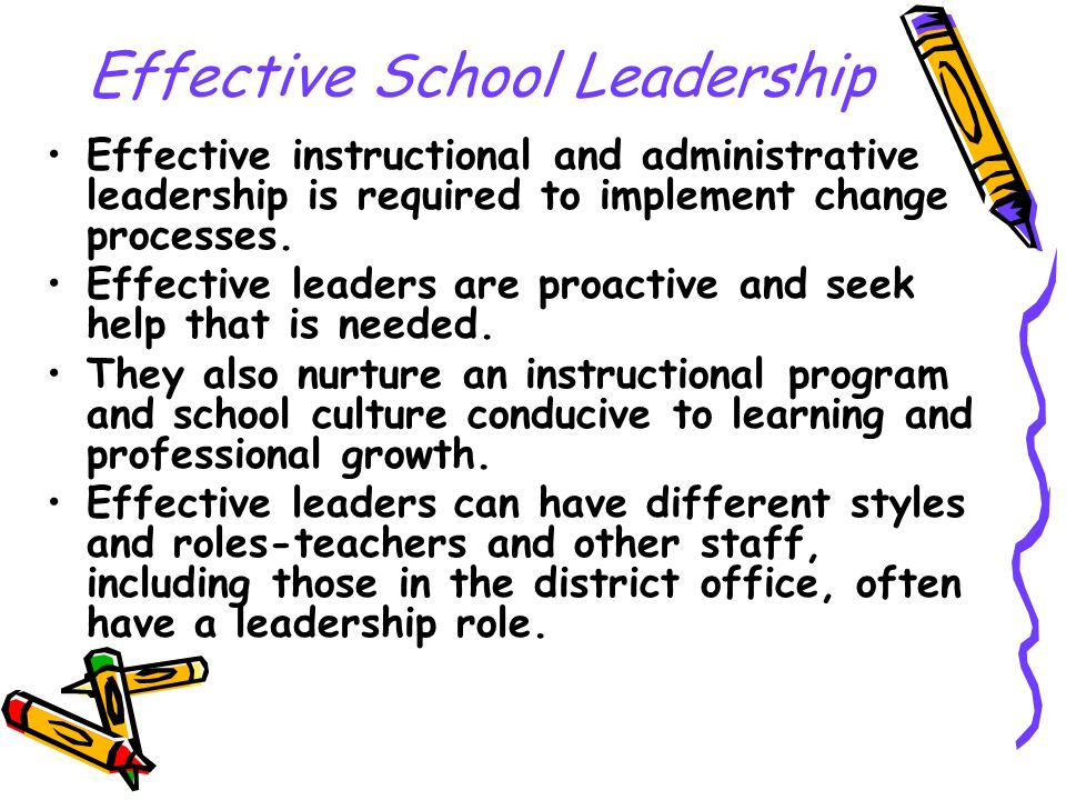 Effective School Leadership Effective instructional and administrative leadership is required to implement change processes. Effective leaders are pro
