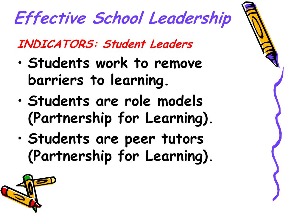 Effective School Leadership INDICATORS: Student Leaders Students work to remove barriers to learning. Students are role models (Partnership for Learni