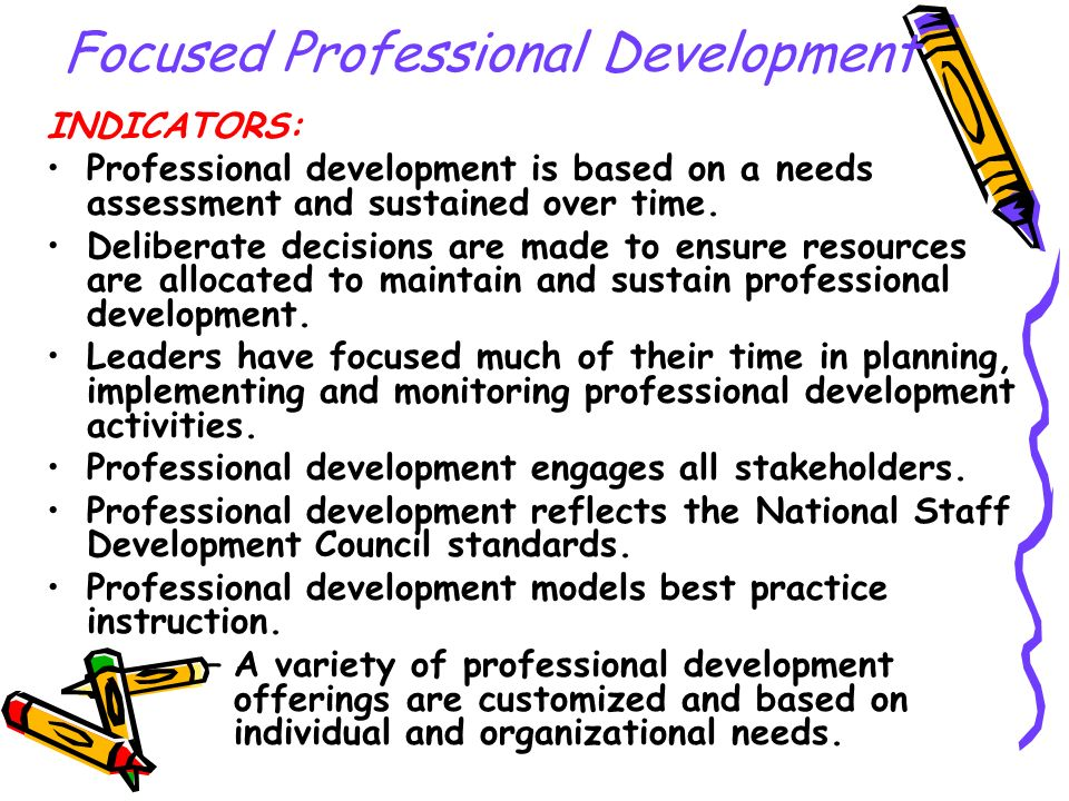 Focused Professional Development INDICATORS: Professional development is based on a needs assessment and sustained over time. Deliberate decisions are