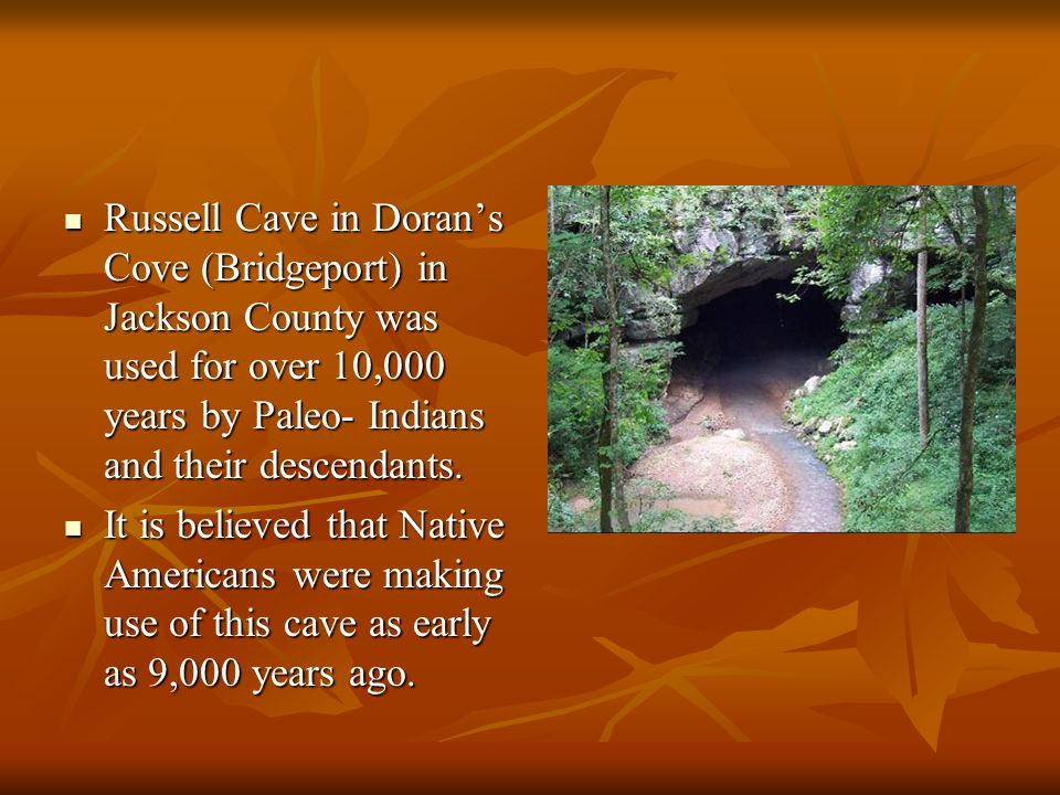 Russell Cave in Dorans Cove (Bridgeport) in Jackson County was used for over 10,000 years by Paleo- Indians and their descendants. Russell Cave in Dor