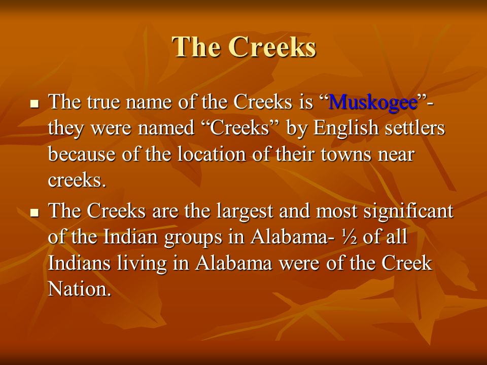 The Creeks The true name of the Creeks is Muskogee- they were named Creeks by English settlers because of the location of their towns near creeks. The