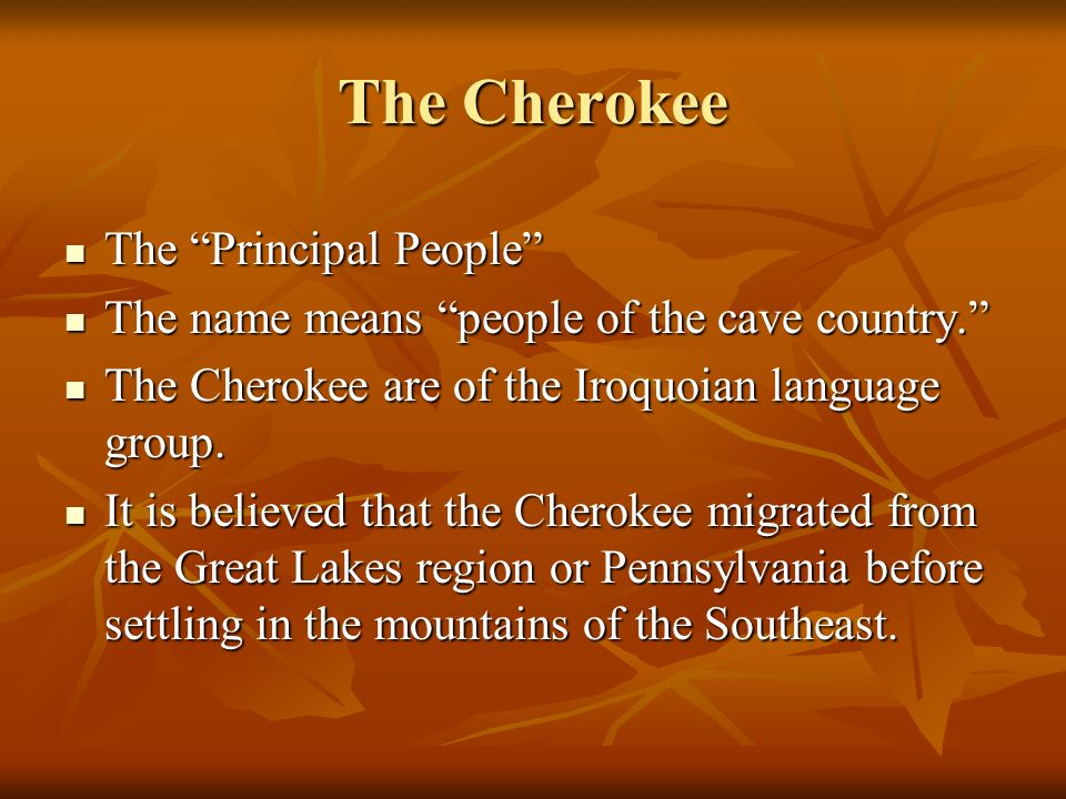 The Cherokee The Principal People The Principal People The name means people of the cave country. The name means people of the cave country. The Chero
