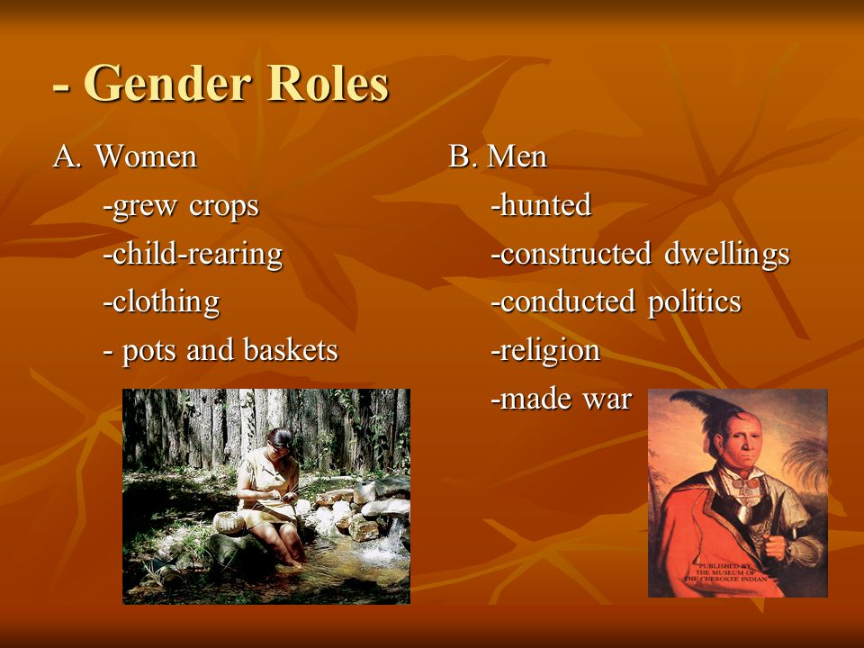- Gender Roles A. Women -grew crops -grew crops -child-rearing -child-rearing -clothing -clothing - pots and baskets - pots and baskets B. Men -hunted